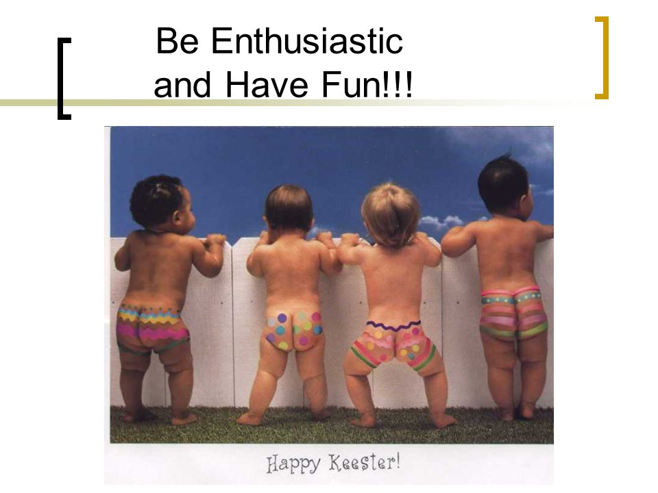 Be Enthusiastic and Have Fun!!!