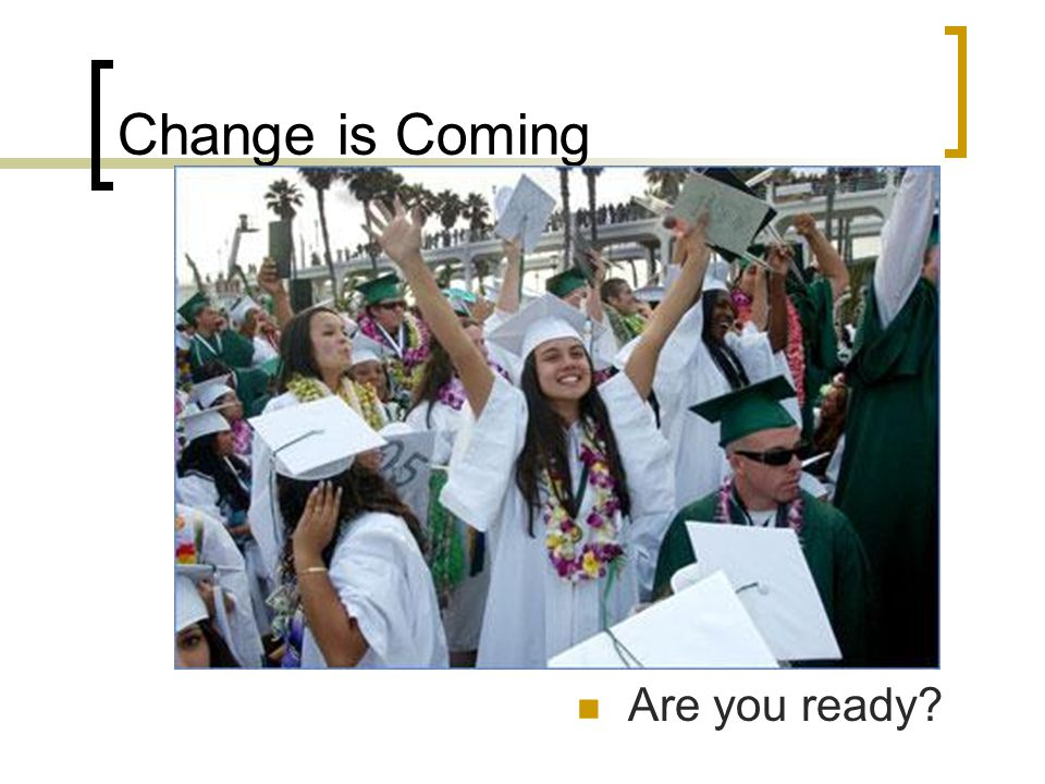 Change is Coming Are you ready