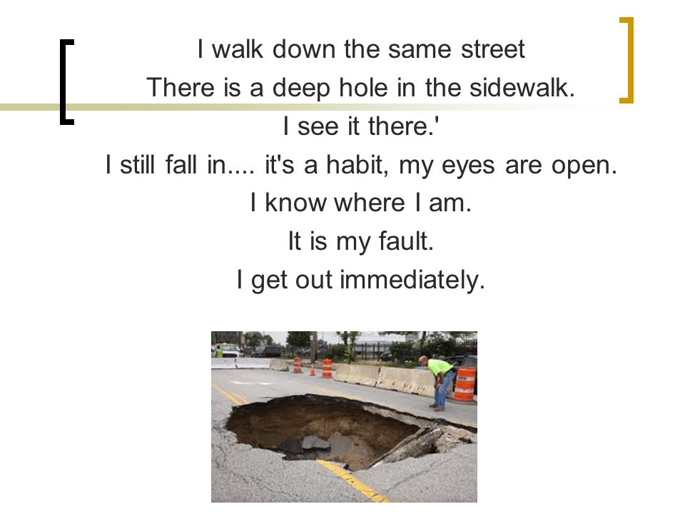 I walk down the same street There is a deep hole in the sidewalk.
