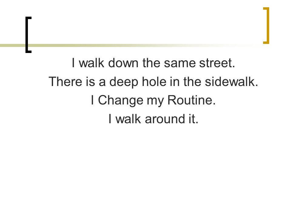I walk down the same street. There is a deep hole in the sidewalk.