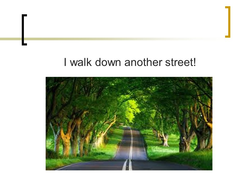 I walk down another street!