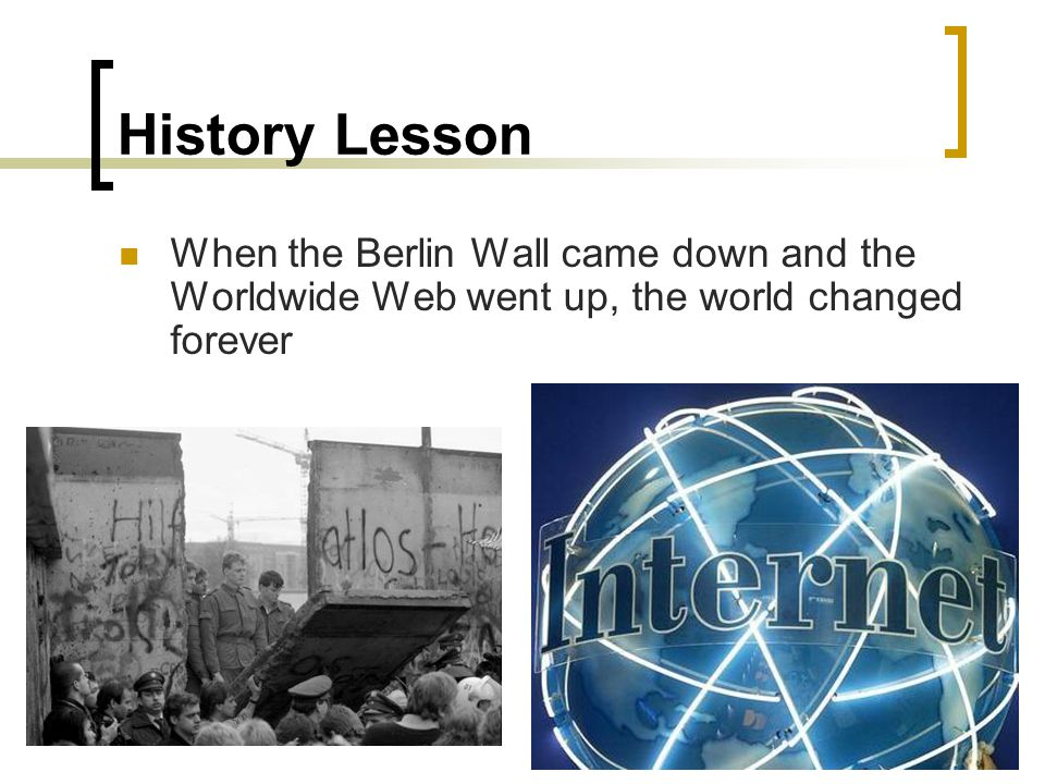 History Lesson When the Berlin Wall came down and the Worldwide Web went up, the world changed forever.