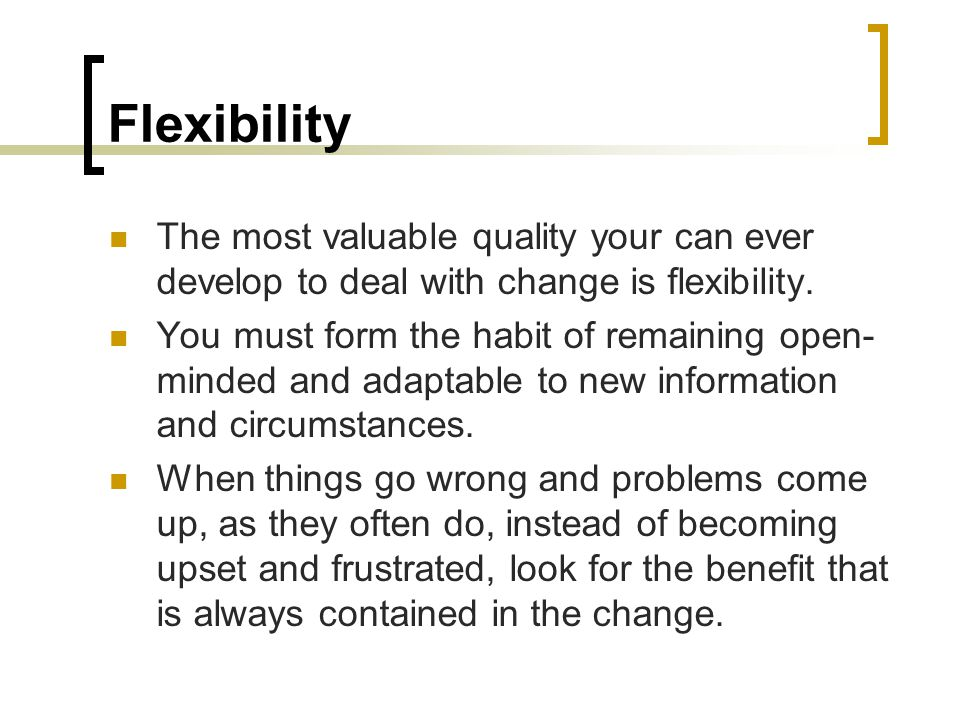 Flexibility The most valuable quality your can ever develop to deal with change is flexibility.