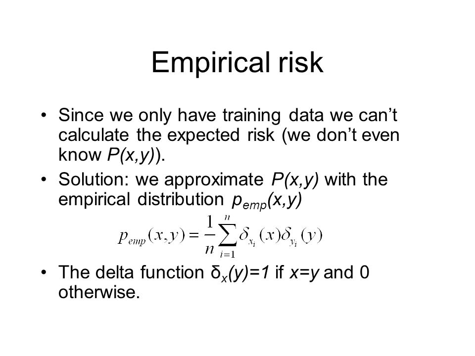 Empirical risk Since we only have training data we can't calculate the expected risk (we don't even know P(x,y)).