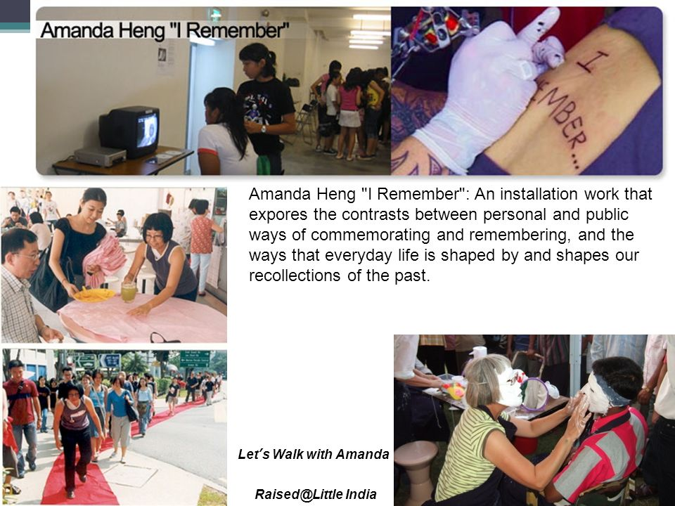 Amanda Heng I Remember : An installation work that expores the contrasts between personal and public ways of commemorating and remembering, and the ways that everyday life is shaped by and shapes our recollections of the past.