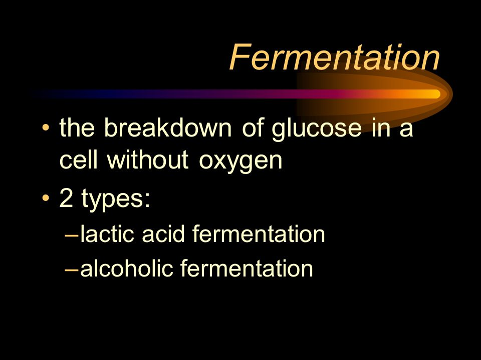 Fermentation the breakdown of glucose in a cell without oxygen