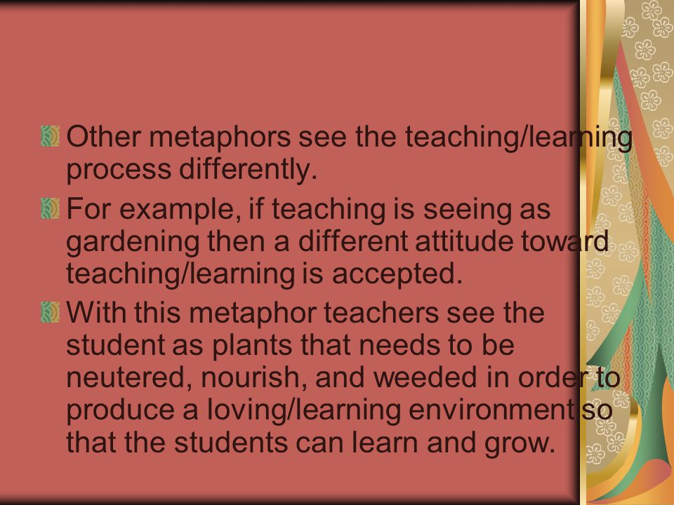 Other metaphors see the teaching/learning process differently.