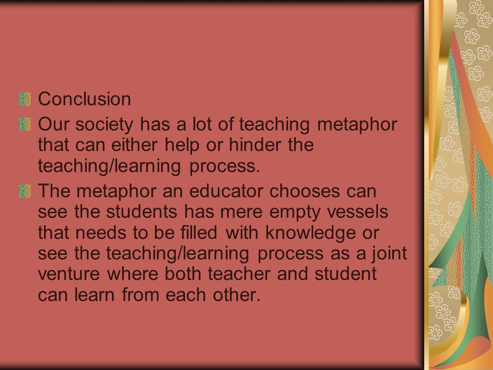 Conclusion Our society has a lot of teaching metaphor that can either help or hinder the teaching/learning process.