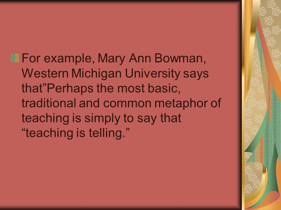 For example, Mary Ann Bowman, Western Michigan University says that Perhaps the most basic, traditional and common metaphor of teaching is simply to say that teaching is telling.
