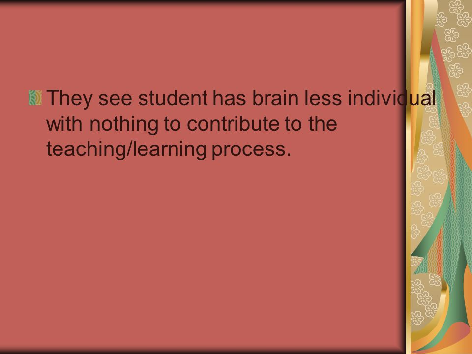 They see student has brain less individual with nothing to contribute to the teaching/learning process.