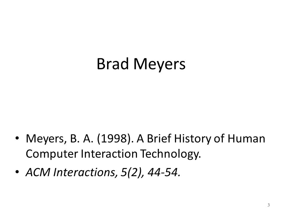 Brad Meyers Meyers, B. A. (1998). A Brief History of Human Computer Interaction Technology.