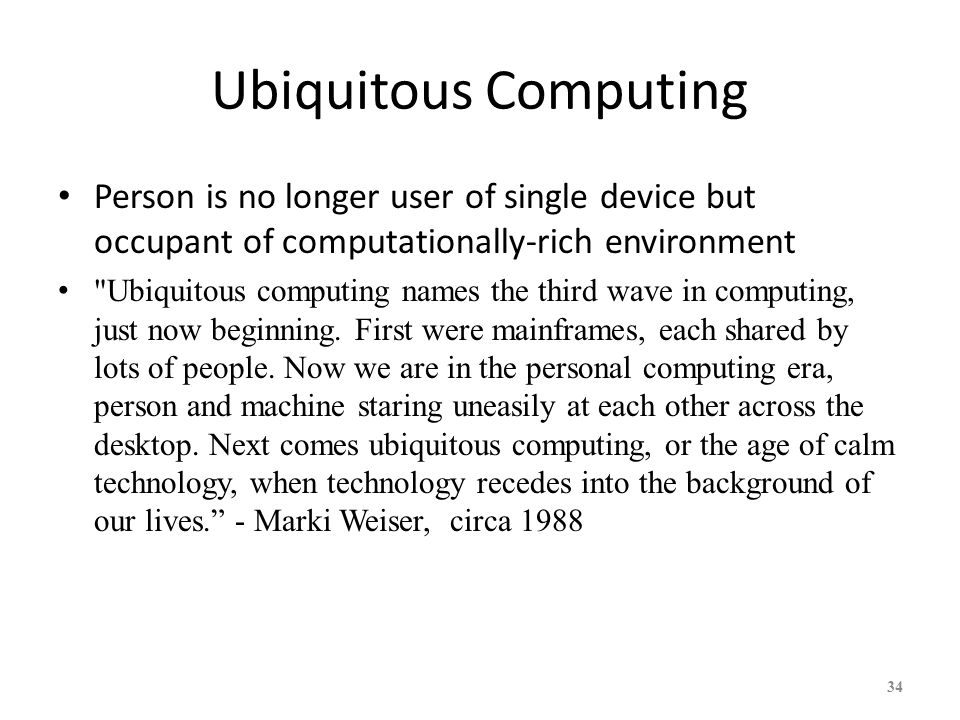 Ubiquitous Computing Person is no longer user of single device but occupant of computationally-rich environment.