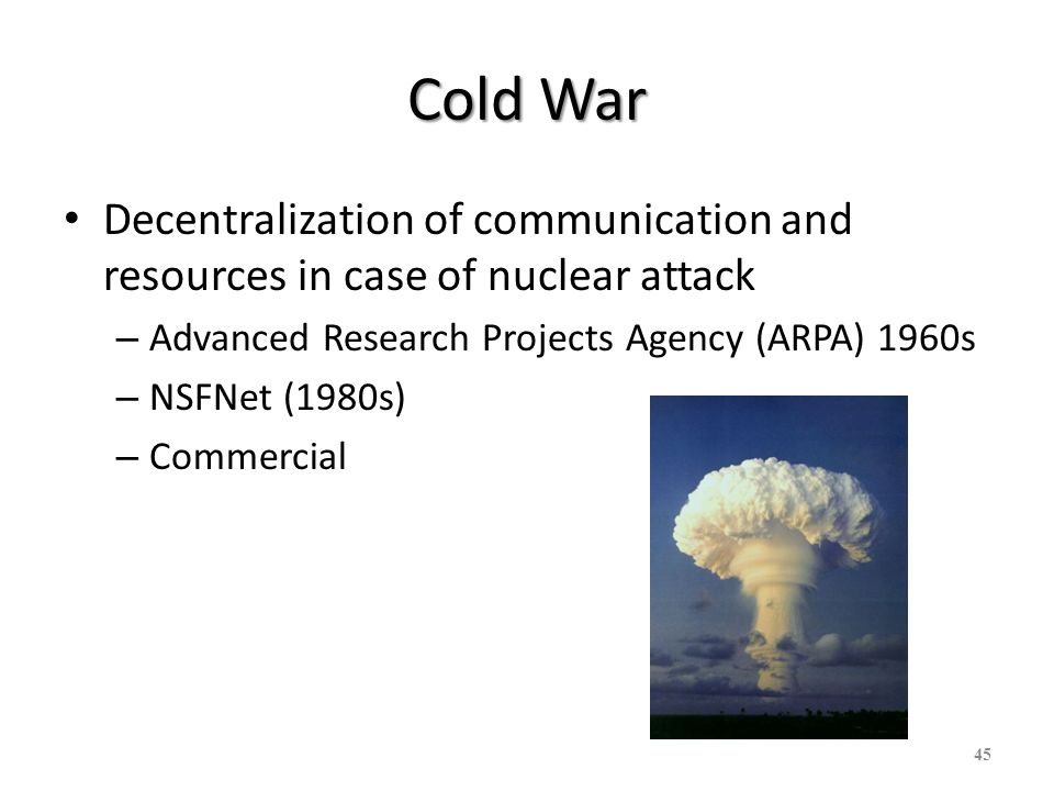 Cold War Decentralization of communication and resources in case of nuclear attack. Advanced Research Projects Agency (ARPA) 1960s.