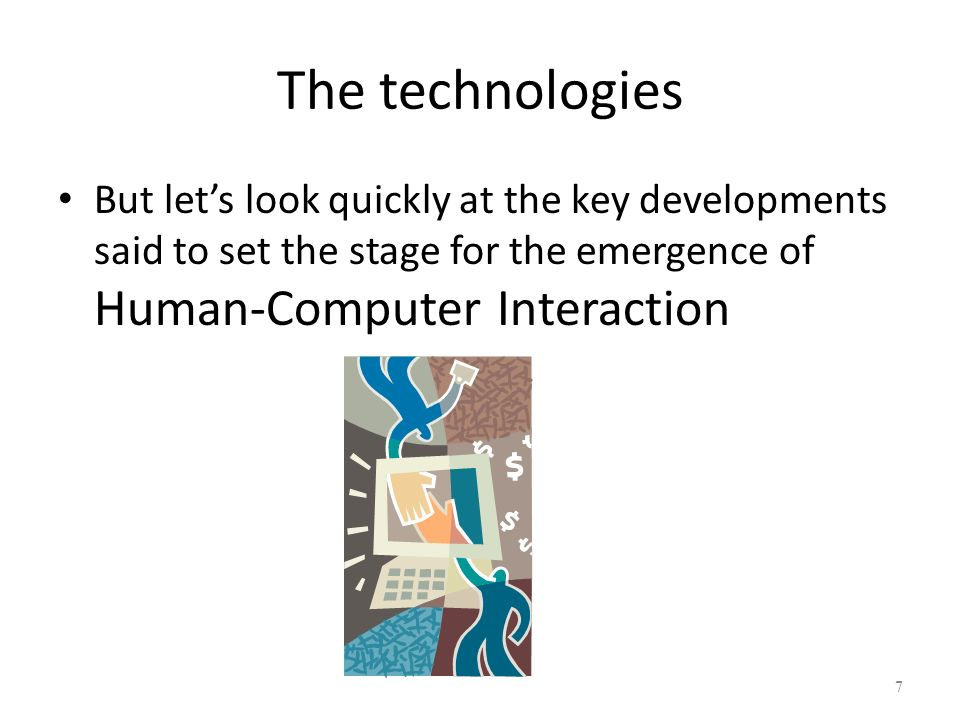 The technologies But let's look quickly at the key developments said to set the stage for the emergence of Human-Computer Interaction.