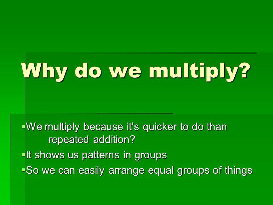 Why do we multiply We multiply because it's quicker to do than repeated addition It shows us patterns in groups.