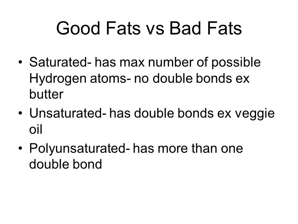 Good Fats vs Bad Fats Saturated- has max number of possible Hydrogen atoms- no double bonds ex butter.
