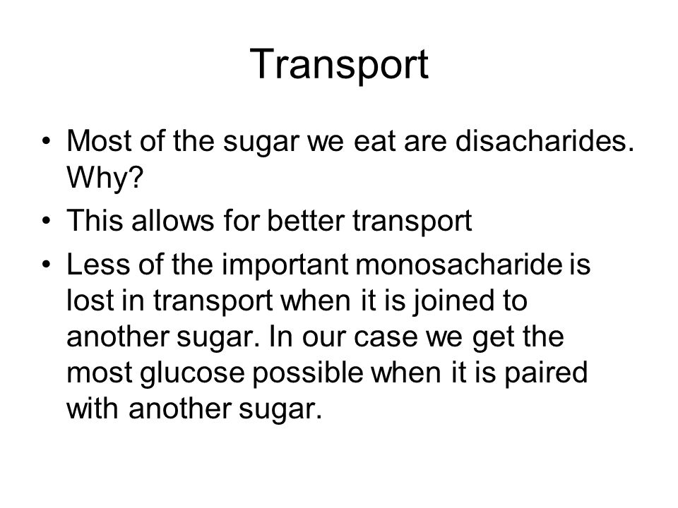 Transport Most of the sugar we eat are disacharides. Why