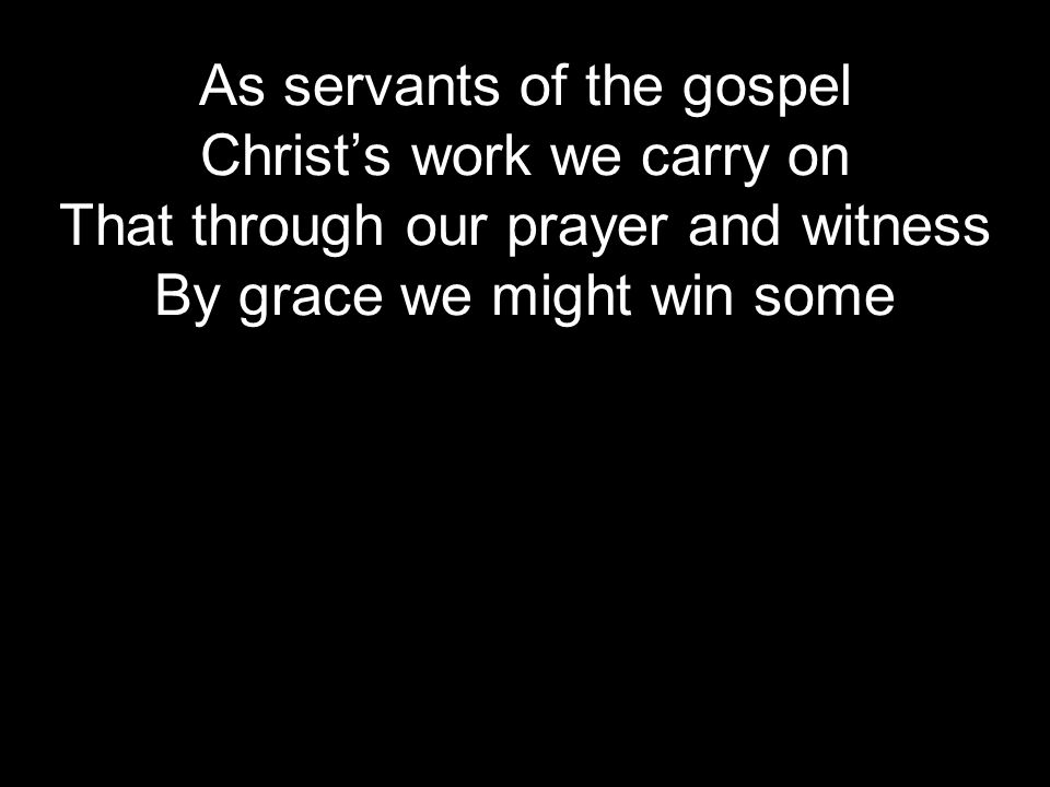 As servants of the gospel Christ's work we carry on That through our prayer and witness By grace we might win some