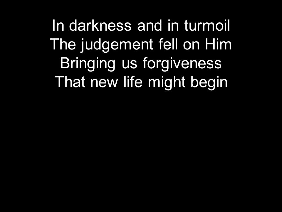 In darkness and in turmoil The judgement fell on Him Bringing us forgiveness That new life might begin