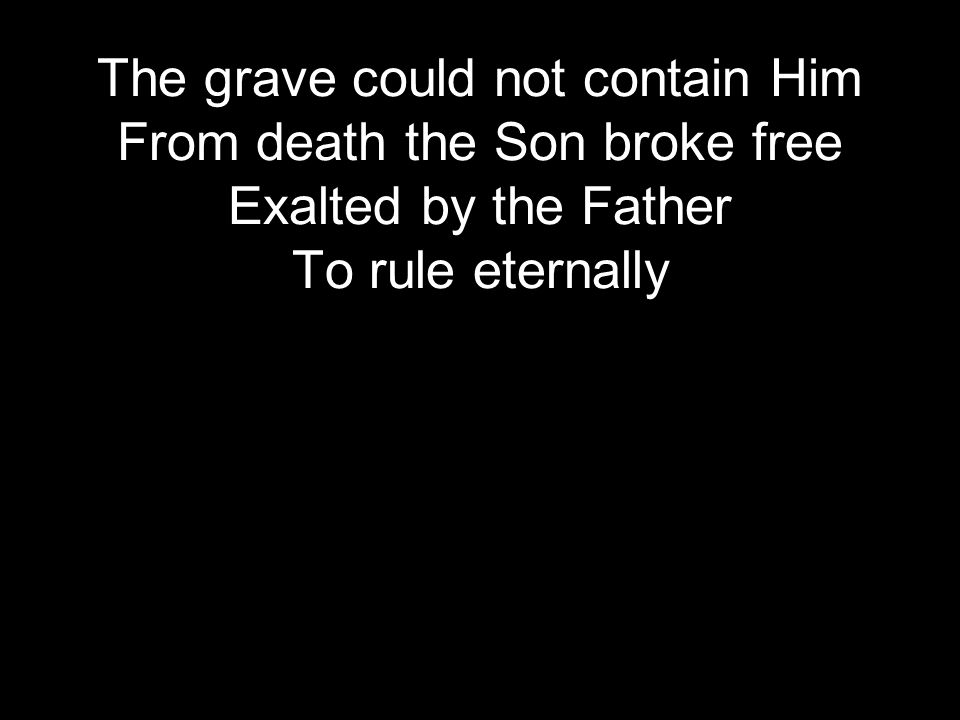 The grave could not contain Him From death the Son broke free Exalted by the Father To rule eternally