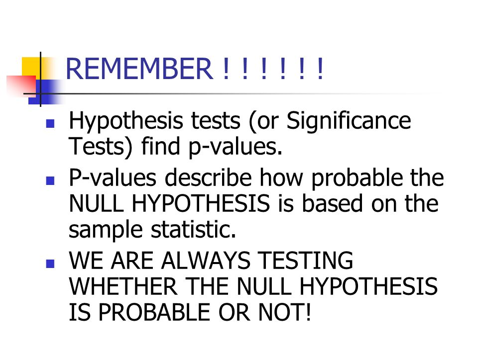 REMEMBER ! ! ! ! ! ! Hypothesis tests (or Significance Tests) find p-values.