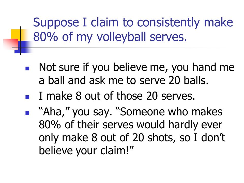 Suppose I claim to consistently make 80% of my volleyball serves.