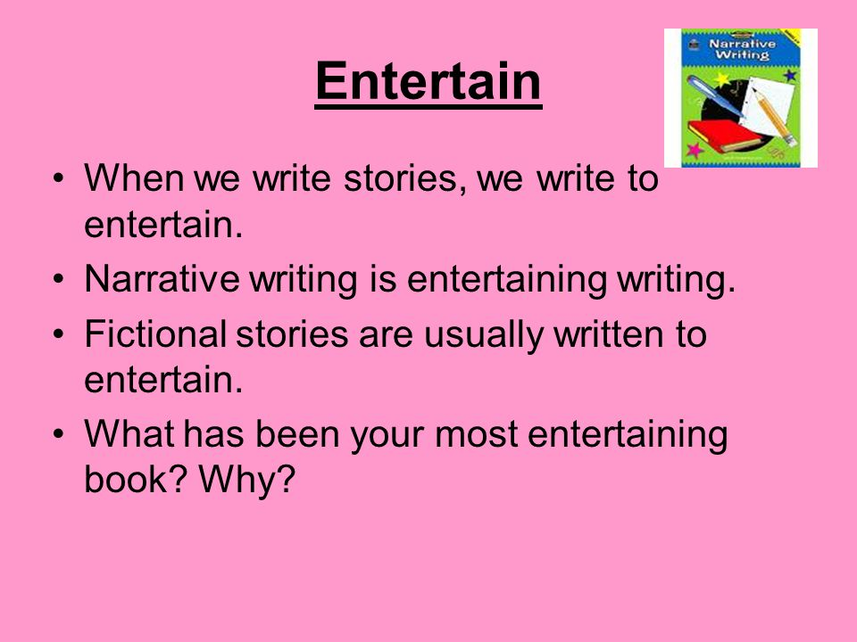Entertain When we write stories, we write to entertain.