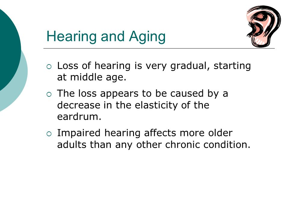Hearing and Aging Loss of hearing is very gradual, starting at middle age.