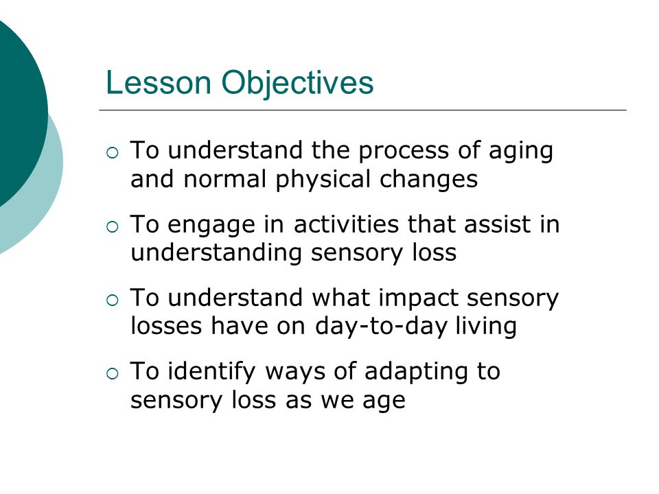 Lesson Objectives To understand the process of aging and normal physical changes.
