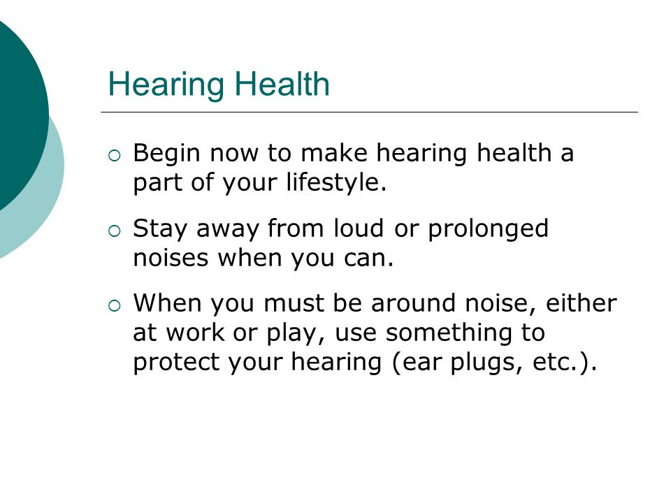 Hearing Health Begin now to make hearing health a part of your lifestyle. Stay away from loud or prolonged noises when you can.