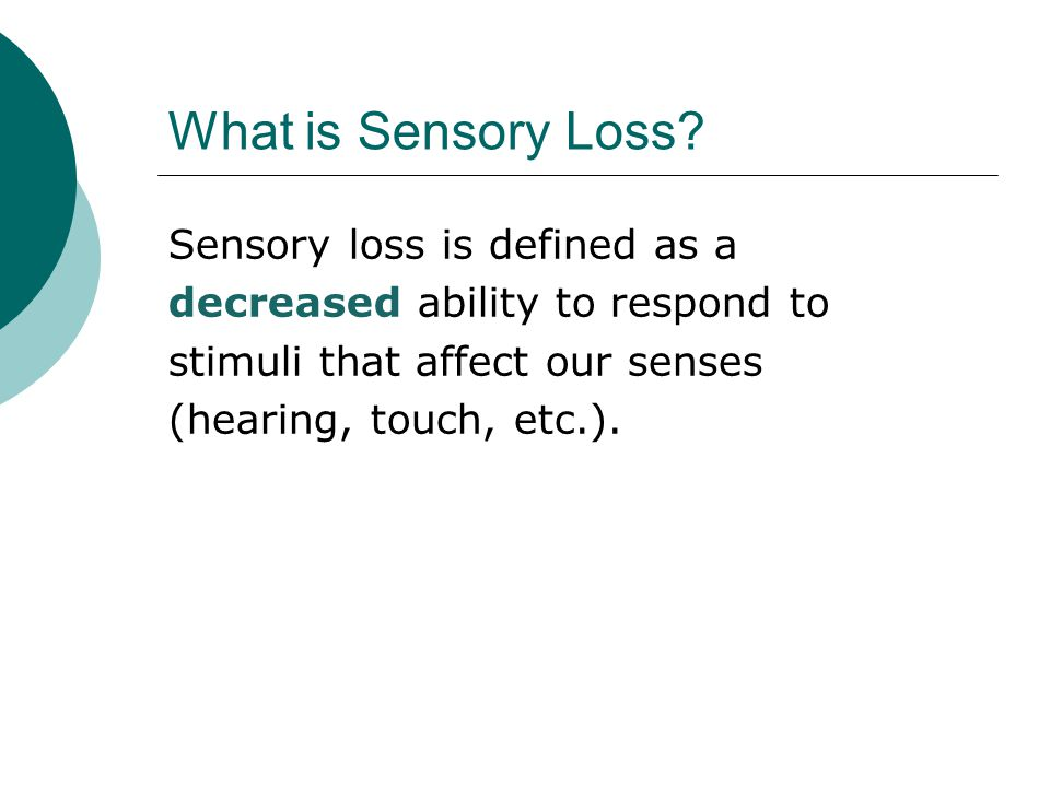 understanding sensory loss The main cause of sensory loss is aging, as we age our senses become less and less congenital sensory loss meaning we are born with it.