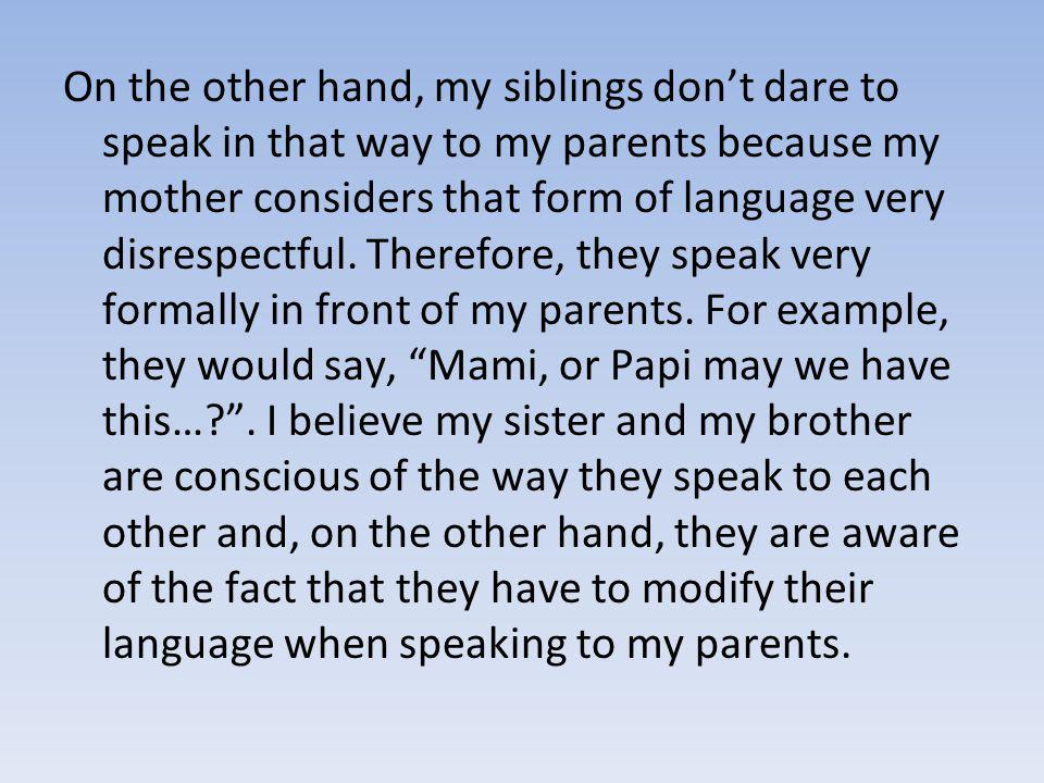 On the other hand, my siblings don't dare to speak in that way to my parents because my mother considers that form of language very disrespectful.