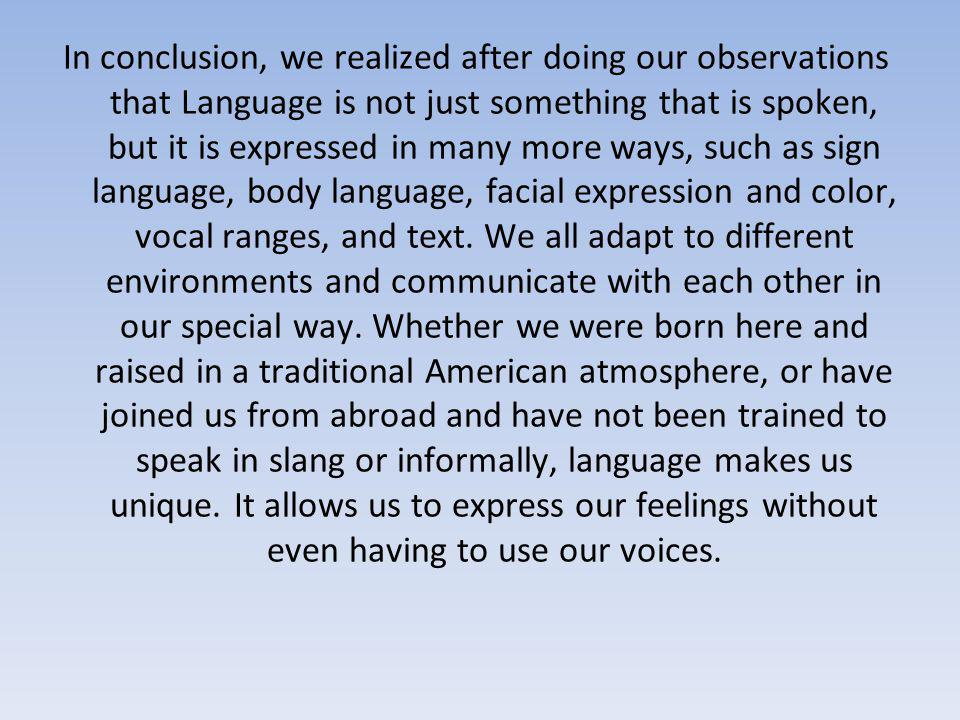 In conclusion, we realized after doing our observations that Language is not just something that is spoken, but it is expressed in many more ways, such as sign language, body language, facial expression and color, vocal ranges, and text.