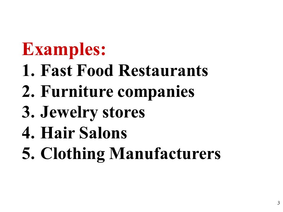 Examples: Fast Food Restaurants Furniture companies Jewelry stores
