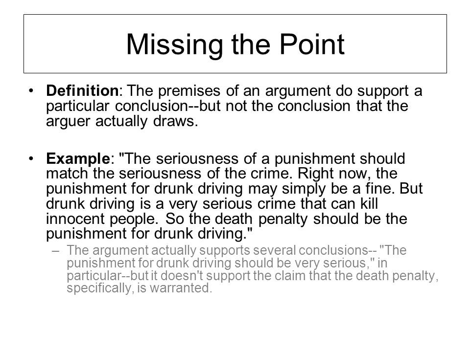 Missing the Point Definition: The premises of an argument do support a particular conclusion--but not the conclusion that the arguer actually draws.