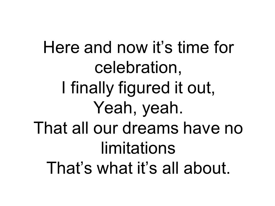 Here and now it's time for celebration, I finally figured it out, Yeah, yeah.