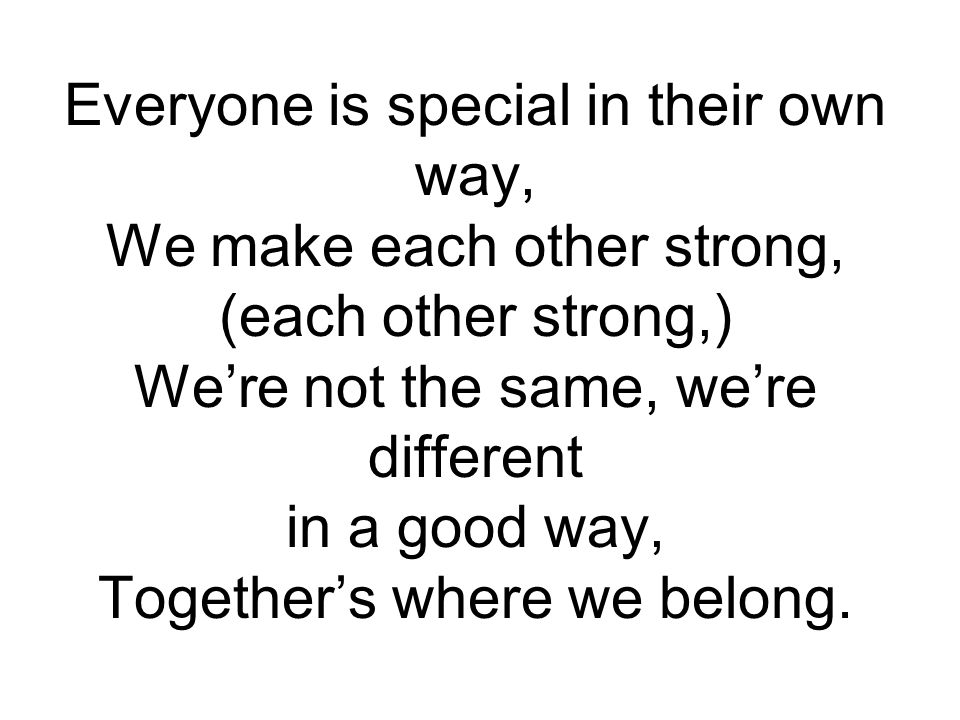 Everyone is special in their own way, We make each other strong, (each other strong,) We're not the same, we're different in a good way, Together's where we belong.