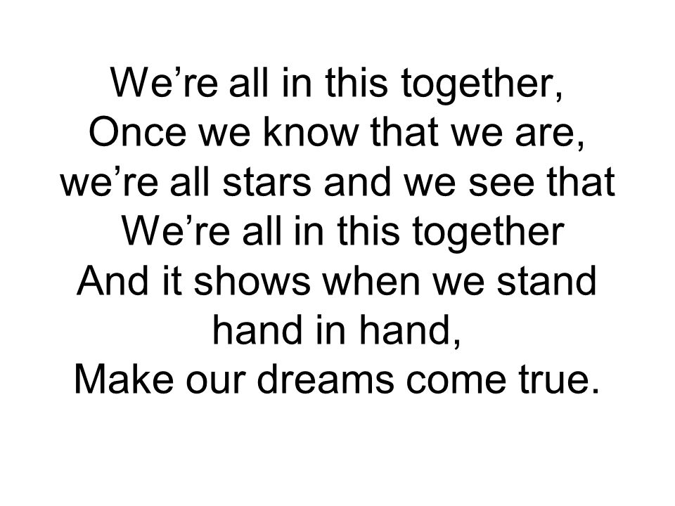 We're all in this together, Once we know that we are, we're all stars and we see that We're all in this together And it shows when we stand hand in hand, Make our dreams come true.