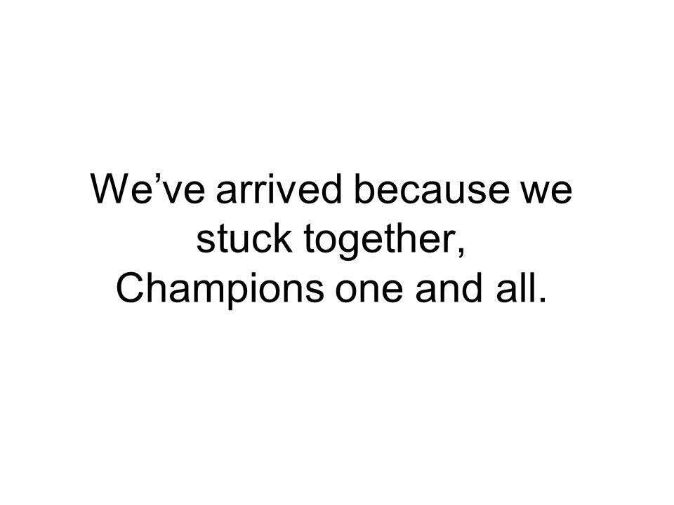We've arrived because we stuck together, Champions one and all.