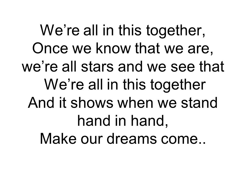 We're all in this together, Once we know that we are, we're all stars and we see that We're all in this together And it shows when we stand hand in hand, Make our dreams come..