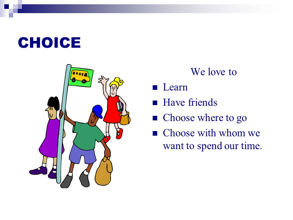 CHOICE We love to Learn Have friends Choose where to go