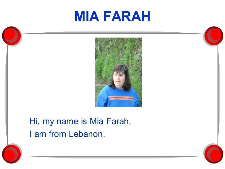 MIA FARAH Hi, my name is Mia Farah. I am from Lebanon.