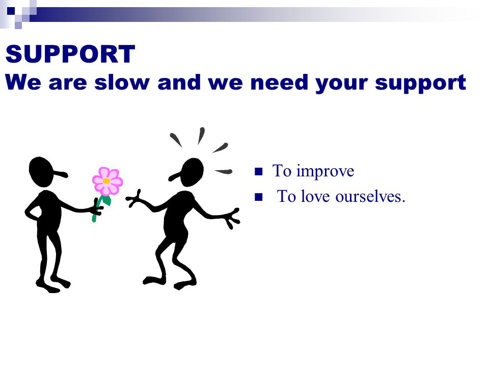 SUPPORT We are slow and we need your support