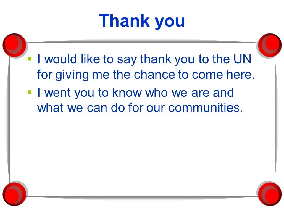 Thank you I would like to say thank you to the UN for giving me the chance to come here.