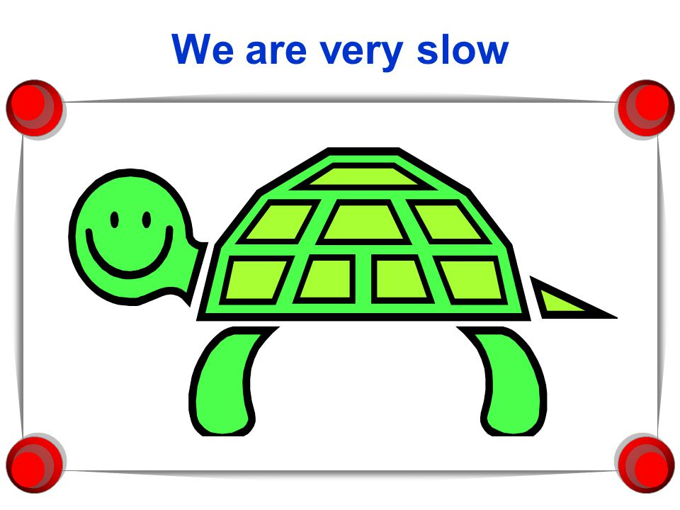 We are very slow