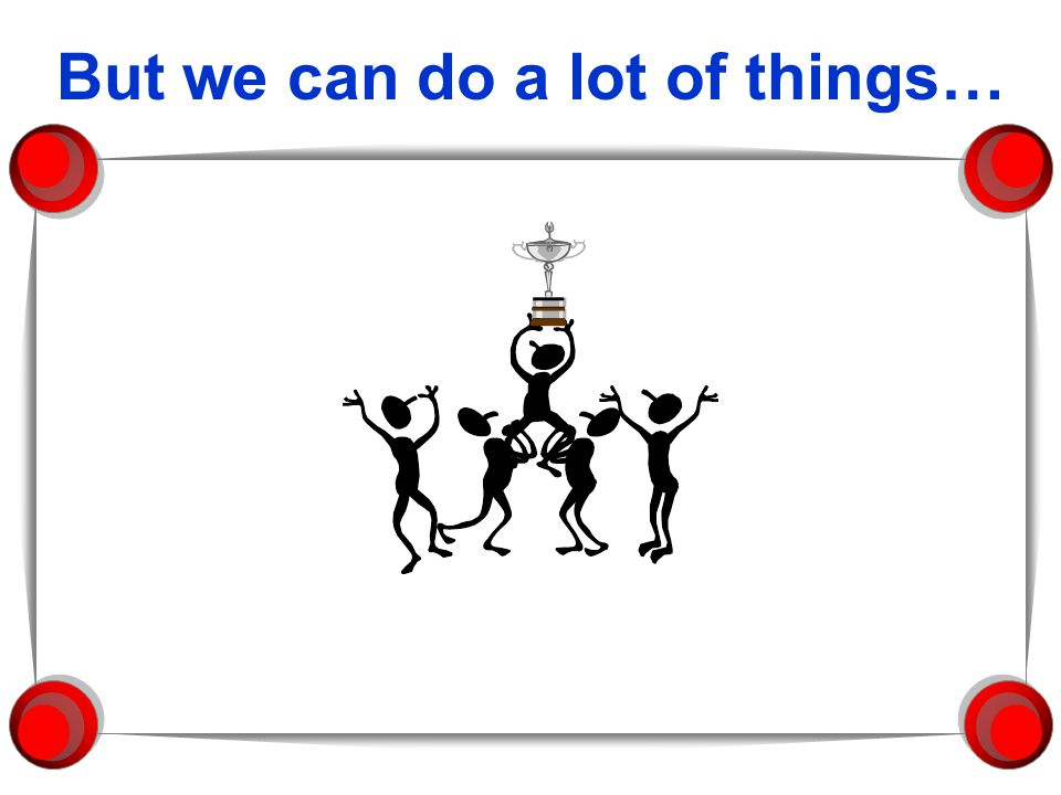 But we can do a lot of things…