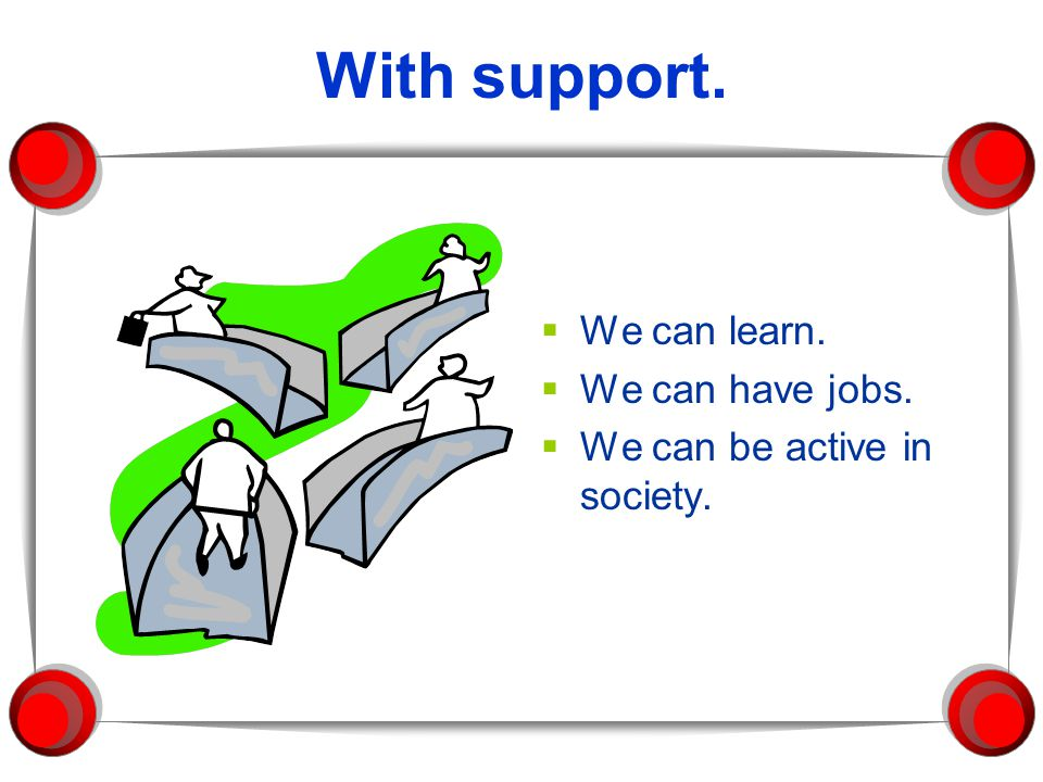 With support. We can learn. We can have jobs.