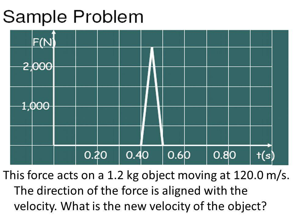 This force acts on a 1. 2 kg object moving at 120. 0 m/s