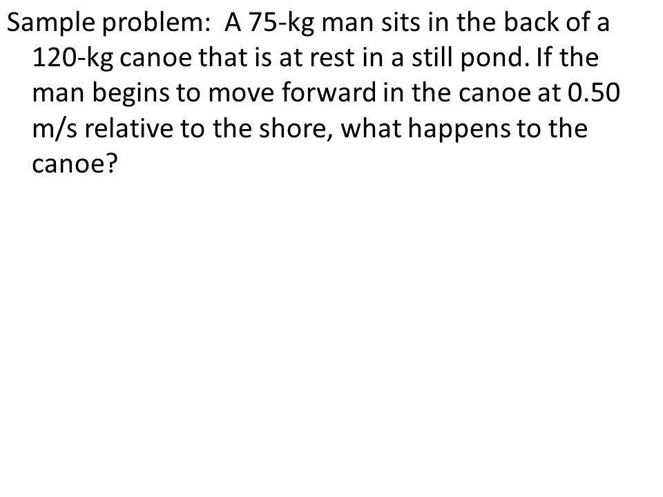 Sample problem: A 75-kg man sits in the back of a 120-kg canoe that is at rest in a still pond.