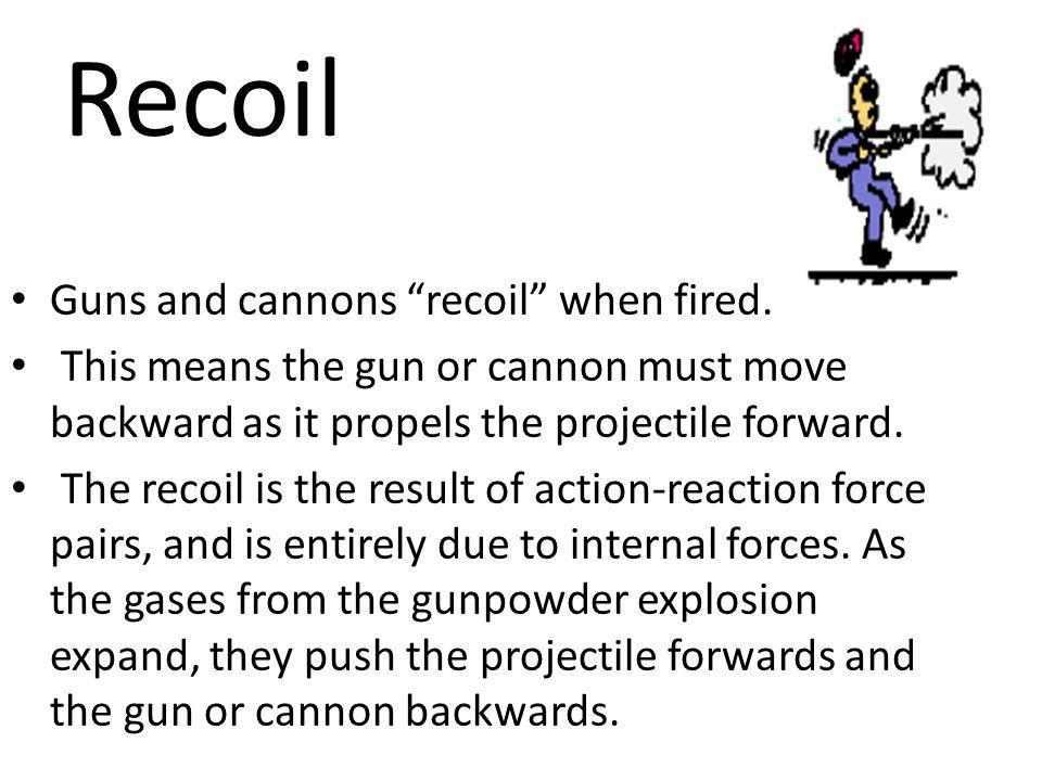 Recoil Guns and cannons recoil when fired.